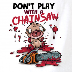 Don't Play With A Chainsaw